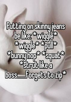 """""""Putting on skinny jeans be like: *wiggle* *wiggle* *pull* *bunny hop* *squat* *strut like a boss.......forgets to zip*"""""""