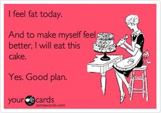 I feel fat today. And to make myself feel better, I will eat this cake. Yes. Good plan. / Confession Ecard / someecards.com