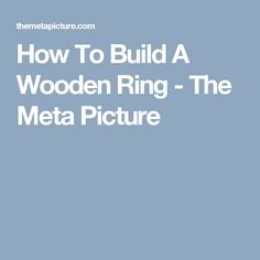 How To Build A Wooden Ring - The Meta Picture