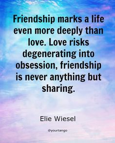 """Friendship marks a life even more deeply than love. Love risks degenerating into obsession, friendship is never anything but sharing."""