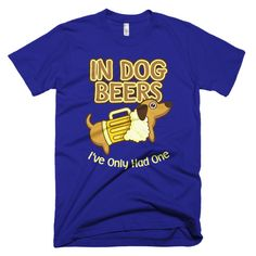 In Dog Beers I've Only Had One T-Shirt - Tee Vision