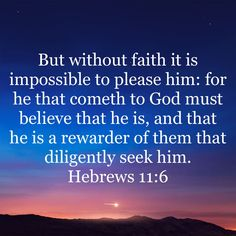 But without faith it is impossible to please him: for he that cometh to God must believe that he is, and that he is a rewarder of them that diligently seek him. Bible Verses Quotes Inspirational, Prayer Quotes, Scripture Quotes, Bible Scriptures, Spiritual Quotes, Faith Quotes, Gods Love Quotes, Quotes About God, Jesus Is Life