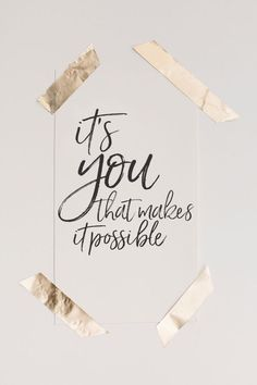 It's you that makes it possible - words of inspiration.