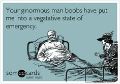 Your ginormous man boobs have put me into a vegatative state of emergency.