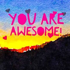 You Are Awesome | 365 Watercolors  I love you.