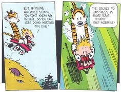"""Calvin and Hobbes QUOTE OF THE DAY (DA): """"But if you're willfully stupid, you don't know any better, so you can keep doing whatever you like. The secret to happiness is short-term stupid self-interest!"""" -- Bill Watterson  (ignorance is bliss)"""