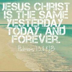Jezus Christ is the same yesterday, today and forever.