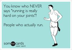 You know who NEVER says running is really hard on your joints? People who actually run.