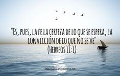 Es, pues, la fe la certeza de lo que se espera, la convicción de lo que no se ve. (Hebreos 11:1)