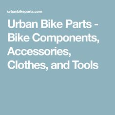 Urban Bike Parts - Bike Components, Accessories, Clothes, and Tools