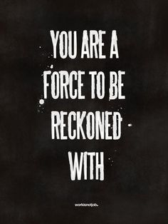 you are a force to be recond with, inspirational quotes