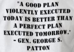 A good plan violently executed today is better than a perfect plan executed tomorrow. - George S. Patton