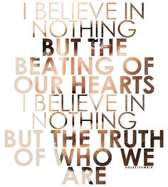 I Believe in Nothing but the Beating of Our Hearts, I Believe in Nothing but the Truth of Who we are