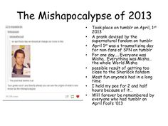 The Mishapocalypse of 2013 • • • • • • • •  Took place on tumblr on April, 1st 2013 A prank devised by the supernatural fa...