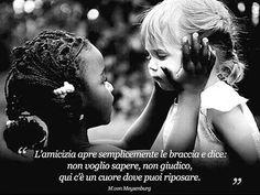 ''L'amicizia apre semplicemente le braccia e dice.non voglio sapere,non giudico,qui c'e' un cuore dove puoi riposare.