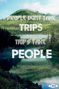 People don't take trips. Trips take people.