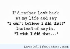 """I'd rather look back in my life and say """"I can't believe I did that!"""" - http://www.loveoflifequotes.com/life/id-rather-look-back-life-say-cant-believe/"""