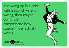 If showing up in a robe with a box of wine is wrong, then maybe I don't fully comprehend how Casual Friday actually works.