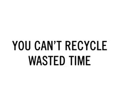 You can't recycle wasted time trendenser.se