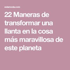 22 Maneras de transformar una llanta en la cosa más maravillosa de este planeta