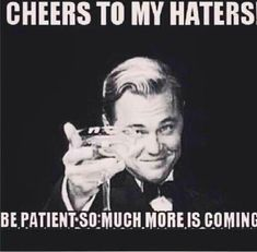 I would like to thank my haters for making me feel famous and giving my the drive to make you hate me more. You are the reason that I become more and more fabulous!
