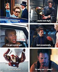 I'm Tony Stark. I build neat stuff. I've got a great girl. And occasionally, I save the world. So why can't I sleep?