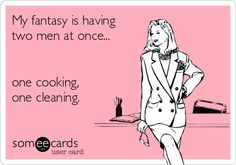 My fantasy is having two men at once... one cooking, one cleaning.