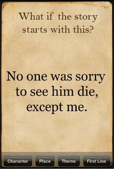 What if the story starts with this? No one was sorry to see him die, except me.
