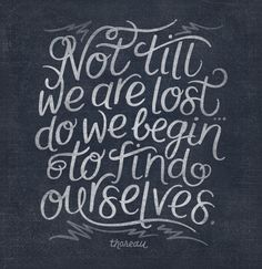 "indeed. // ""Not till we are lost do we begin to find ourselves"" / life quotes / inspirational art / typography quotes"