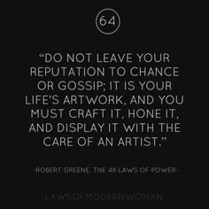 Do not leave your reputation to chance or gossip. It is your life's artwork and you must craft it, hone it and display it with the care of an artist.
