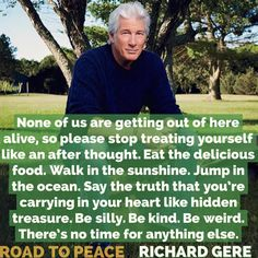 None of us are getting out of here alive, so please stop treating yourself like an after thought. Eat the delicious food. Walk in the sunshine. Jump in the ocean. Say the truth that you're carrying in your heart like hidden treasure. Be silly. Be kind. Be weird. There's no time for anything else. ~ Richard Gere