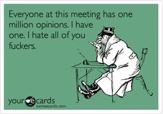 Everyone at this meeting has one million opinions. I have one. I hate all of you f**kers.