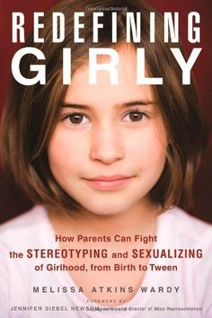 Redefining Girly: How Parents Can Fight the Stereotyping and Sexualizing of Girlhood, from Birth to Tween:Amazon:Books