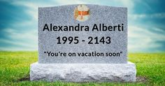 What Will Your Tomb Stone Say?Alexandra, you are going to live a long healthy and happy life and no one amongst your family and friends would ever want to live without you because you are truly amazing. Your result shows your last words that will leave a smile on everyone's face.