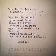 """She isn't just a woman. She is the novel you read from cover to cover and yet you read again, and each time you do, you find something that was missed before."" - JM Storm"