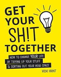 Get Your Shit Together: How to Change Your Life by Tidying up Your Stuff and Sorting out Your Head Space by Vicki Vrint