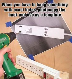 Need to hang things with exact holes, no margin for error, then take a photocopy and use it as a template.