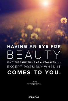 """Having an eye for beauty isn't the same thing as a aweakness... except when it comes to you."" --Peeta, The Hunger Games"
