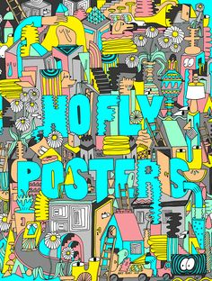 No Fly Posters by Mike Perry — Agent Pekka. Love the way typography and illustration is combined - type becomes immersed into its environment, is a product of the world constructed behind it and has a life and personality of its own. It is cluttered and chaotic yet maintains a sense of balance and control through repetition and a consistent colour palette. The single-weight, hand-generated outline adds to its quirky, cartoony, pedestrian feel and the bright colours keep it exciting and busy
