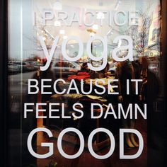 Practice yoga because it feels damn good.
