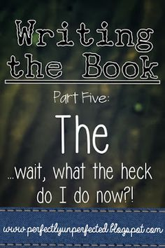 Writing the Book, Part Five: The . . . wait, what the heck do I do now?!   www.perfectlyunperfected.blogspot.com