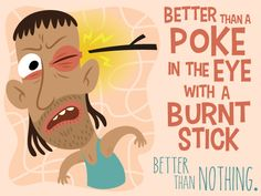 Australian expressions - Better than a Poke in the Eye with a Burnt Stick ABA English