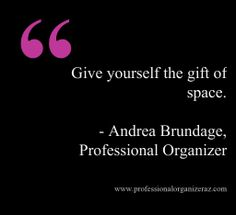 Give yourself the gift of space.  www.ProfessionalOrganizerAZ.com