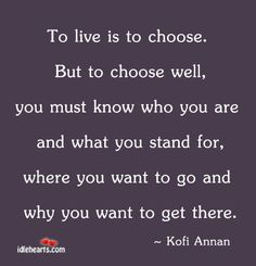 To live is to choose. But to choose well, you must know who you are and what you stand for, where you want to go and why you want to get there. Know What You Want, Know Who You Are, You Must, Book Quotes, Life Quotes, Funny Quotes, Kofi Annan, Self Growth Quotes, Life Words