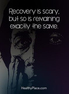 Quote on mental health: Recovery is scary, but so is remaining exactly the same. www.HealthyPlace.com
