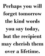 The kind words you say today...                                                                                                                                                                                 More