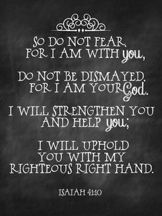 Isaiah 41:10 So do not fear, for I am with you, Do not be dismayed, for I am your GOD. I will strengthen you and help you; I will uphold you with my righteous hand