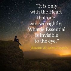 """It is only with the Heart  that one can see rightly;  what is Essential  is invisible to the eye.""   · The Little Prince · Antoine de Saint-Exupery ·"