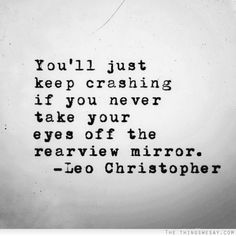 You'll just keep crashing if you never take your eyes off the rearview mirror