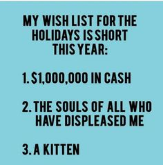 My wish list for the holidays is short this year  1. $1,000,000 in cash   2. The souls of all who have displeased me   3. A kitten